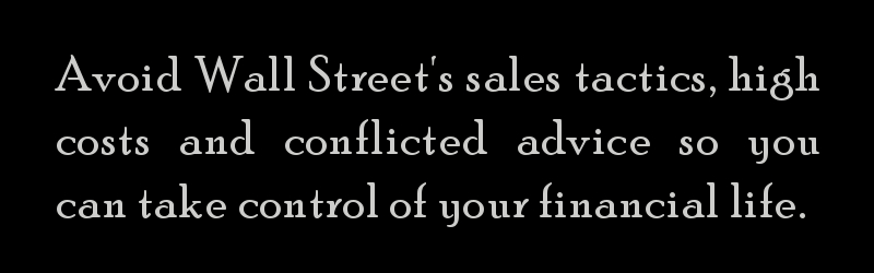 Avoid Wall Street's sales tactics, high costs and conflicted advice so you can take control of your financial life.